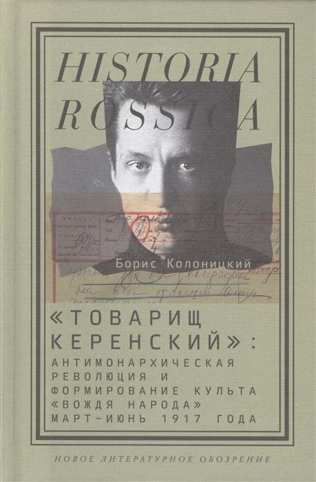 Колоницкий Б. Товарищ Керенский антимонархическая революция и формирование культа вождя народа март-июнь 1917 года