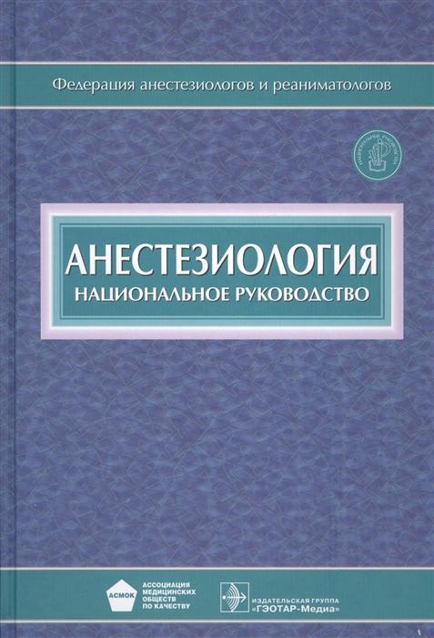 Бунятян А., Мизиков В., ред. Анестезиология Национальное руководство CD