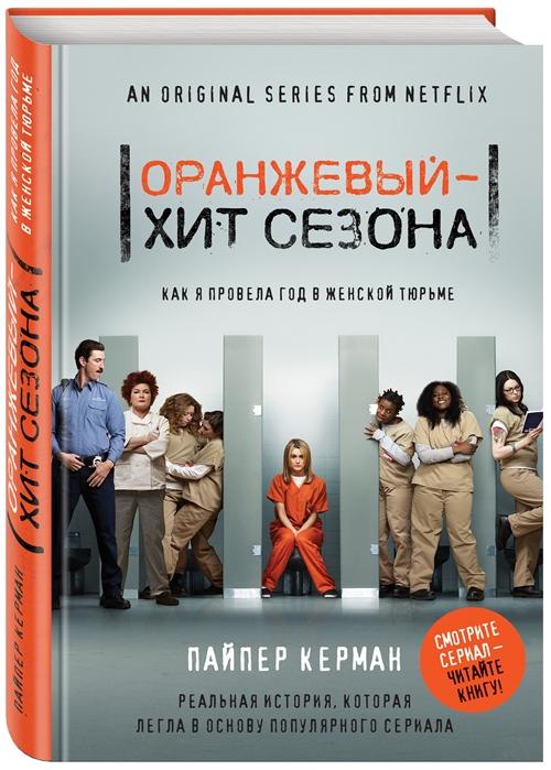 Керман П. Оранжевый - хит сезона Как я провела год в женской тюрьме как выжить в тюрьме