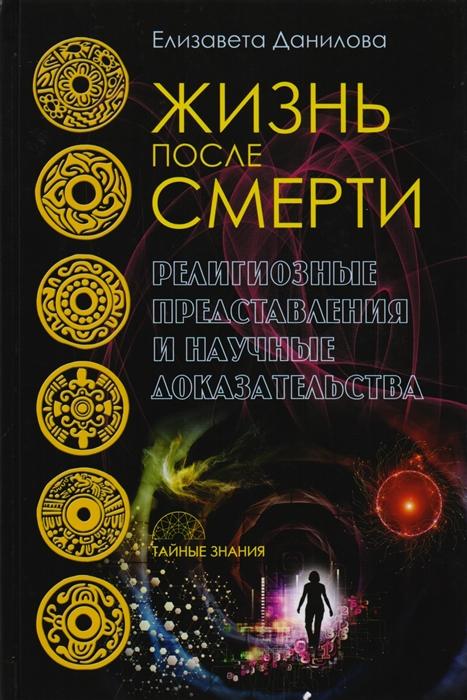 Данилова Е. Жизнь после смерти Религиозные представления и научные доказательства