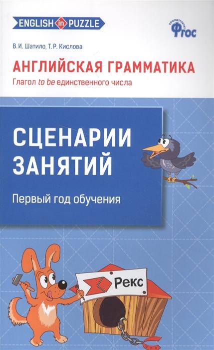 Шатило В., Кислова Т. Английская грамматика Глагол to be единственного числа Сценарии занятий Первый год обучения