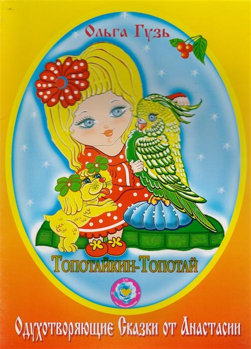 Гузь О. Топотайкин-Топотай Одухотворяющие Сказки от Анастасии гузь о у меня подружка нинка одухотворяющие детские стихи от анастасии
