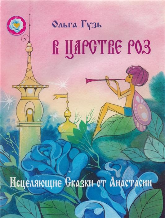 Гузь О. В царстве роз Исцеляющие Сказки от Анастасии гузь о у меня подружка нинка одухотворяющие детские стихи от анастасии