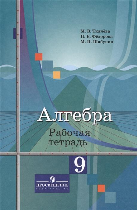 Ткачева М., Федорова Н., Шабунин М. Алгебра 9 класс Рабочая тетрадь Учебное пособие
