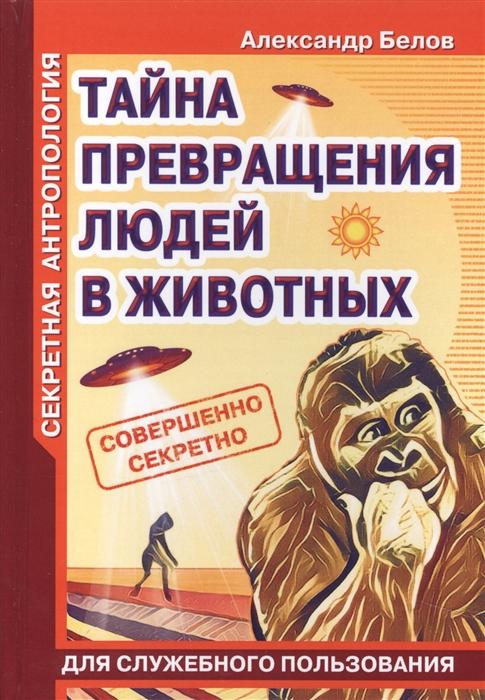 Фото - Белов А. Секретная антропология Тайна превращения людей в животных белов а в масло амарантовое