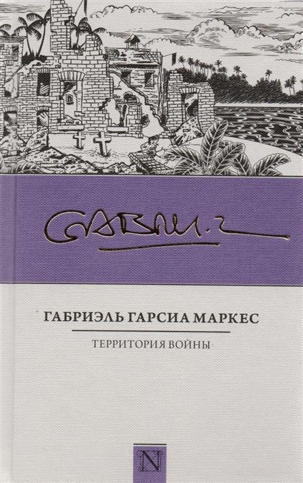 Гарсия Маркес Г. Территория войны габриэль гарсия маркес вспоминая моих несчастных шлюшек