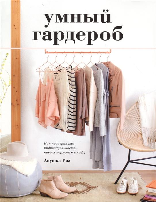 Риз А. Умный гардероб Как подчеркнуть индивидуальность наведя порядок в шкафу