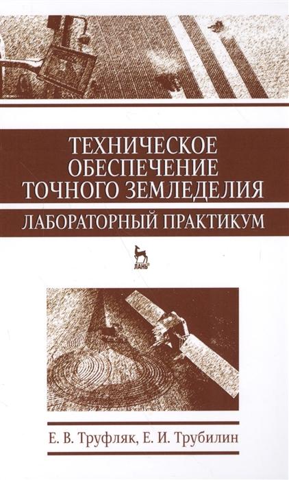 Труфляк Е., Трубилин Е. Техническое обеспечение точного земледелия Лабораторный практикум Учебное пособие