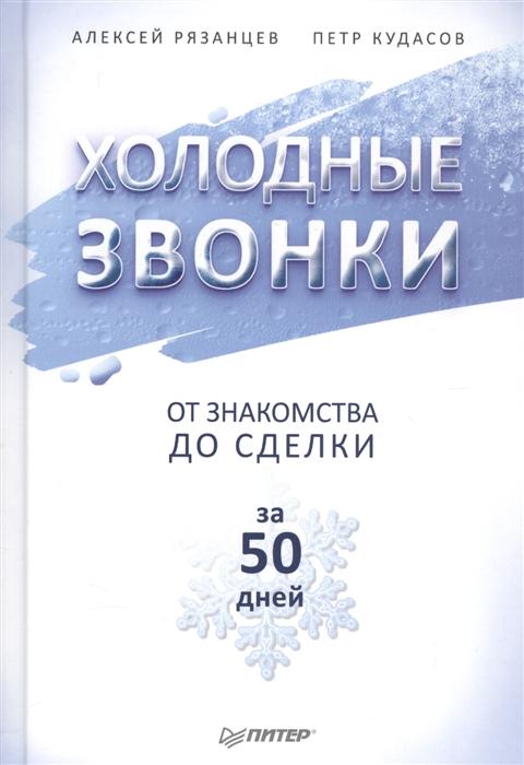 Рязанцев А., Кудасов П. Холодные звонки От знакомства до сделки за 50 дней цены онлайн