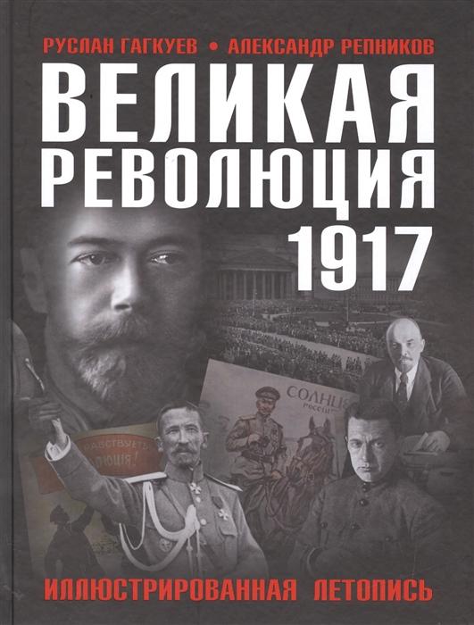 Гагкуев Р., Репников А. Великая Революция 1917 года Иллюстрированная летопись