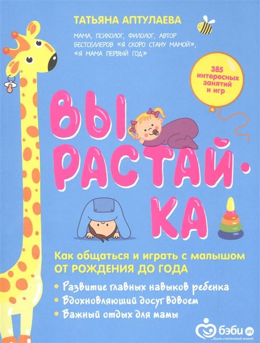 Аптулаева Т. Вырастай-ка Как общаться и играть с малышом от рождения до года цена