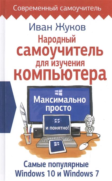 Жуков И. Народный самоучитель для изучения компьютера Максимально просто и понятно зинаида орлова большой народный самоучитель компьютер ноутбук понятно быстро и без посторонней помощи