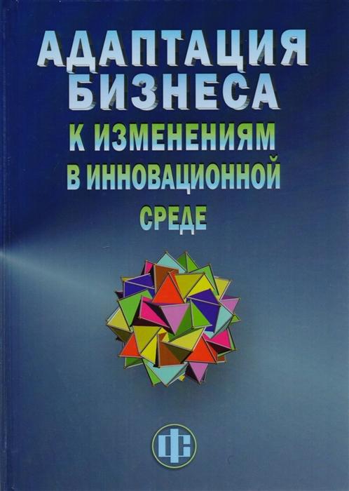 Моисеева Н., Кушнир А., Сафонова А. и др Адаптация бизнеса к изменениям в инновационной среде технологии и инструменты