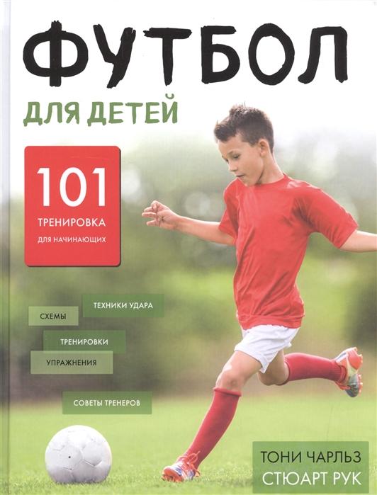Чарльз Т., Рук С. Футбол для детей 101 тренировка для начинающего футболиста
