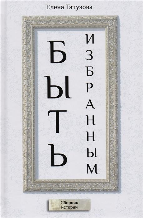 Татузова Е. Быть избранным Сборник историй