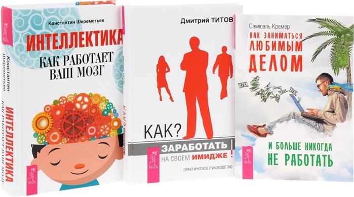 Шереметьев К., Титов Д., Кремер С. Как заниматься любимым делом Интеллектика Как заработать на своем имидже комплект из 3 книг