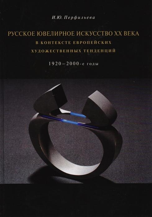 Перфильева И. Русское ювелирное искусство XX века в контексте европейских художественных тенденций 1920-2000-е годы цена 2017
