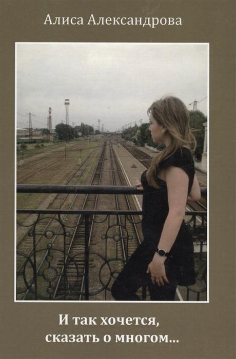 Александрова А. И так хочется сказать о многом Сборник стихов алиса александрова и так хочется сказать о многом…