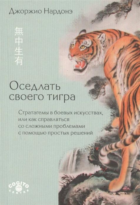 Нардонэ Дж. Оседлать своего тигра Стратагемы в боевых искусствах или как справляться со сложными проблемами с помощью простых решений