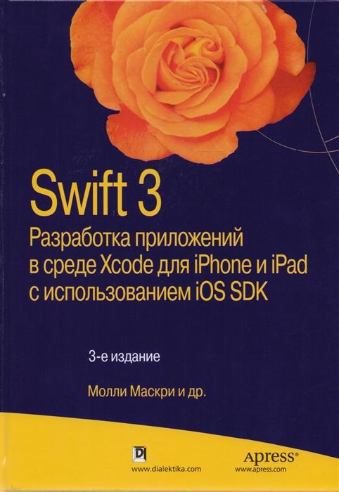 Маскри М., Топли К., Марк Д., Олссон Ф., Ламарш Д. Swift 3 Разработка приложений в среде Xcode для iPhone и iPad с использованием iOS SDK баклин дж профессиональное программирование приложений для iphone и ipad