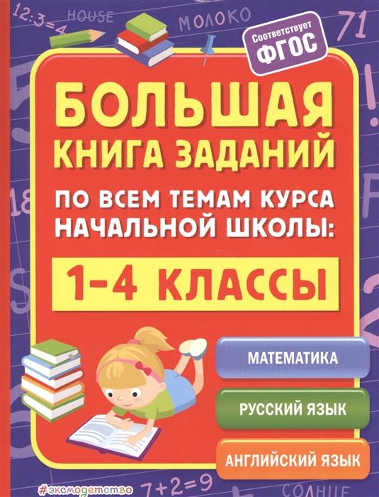 Горохова А., Полещук И. Большая книга заданий по всем темам курса начальной школы 1-4 классы Математика Русский язык Английский язык недорого