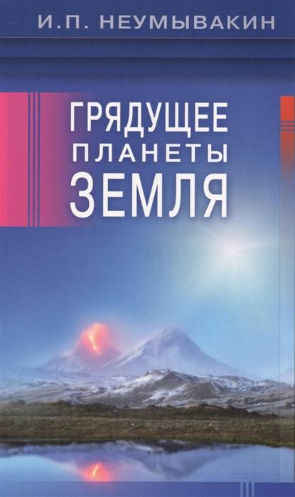 Неумывакин И. Грядущее планеты Земля