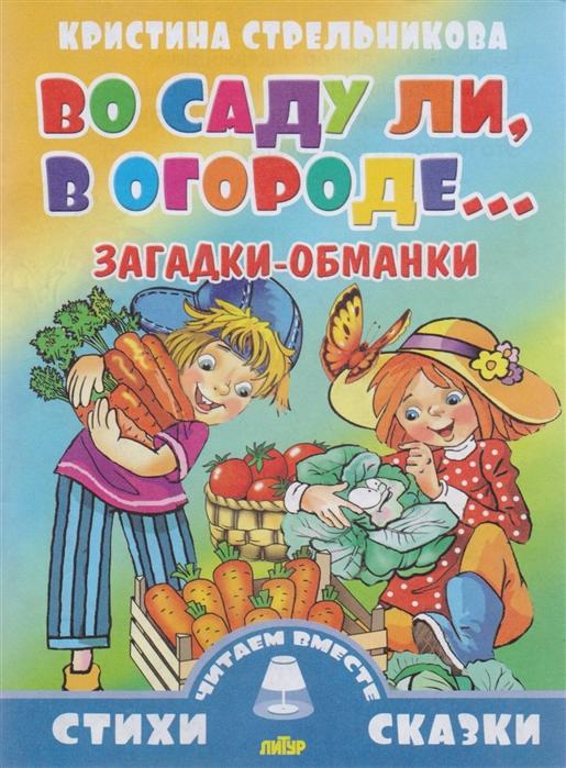 Стрельникова К. Во саду ли в огороде Загадки-обманки все цены