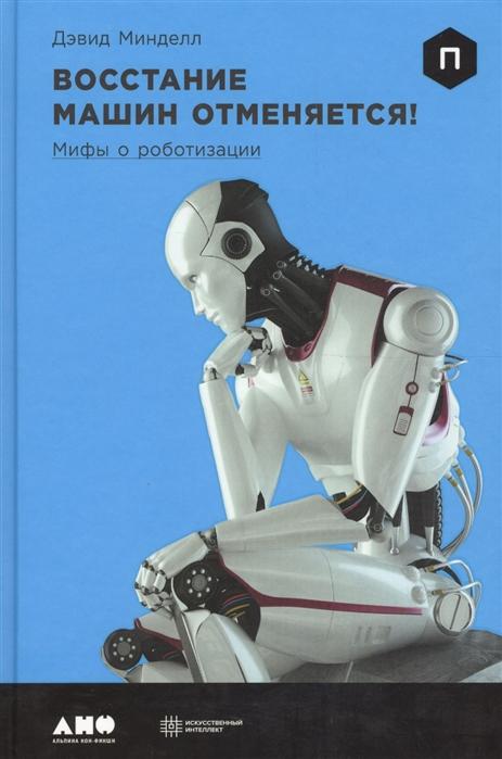 Минделл Д. Восстание машин отменяется Мифы о роботизации