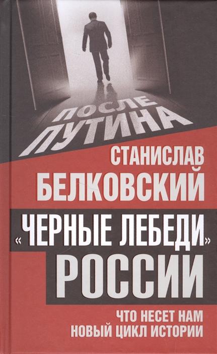 Белковский С. Черные лебеди России Что несет нам новый цикл истории цена