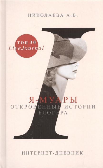 Николаева А. Я-муары Откровенные истории блогера Интернет-дневник интернет