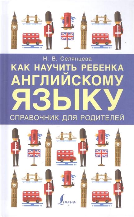 Селянцева Н. Как научить ребенка английскому языку Справочник для родителей