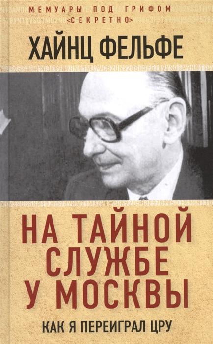 Фельфе Х. На тайной службе у Москвы Как я переиграл ЦРУ