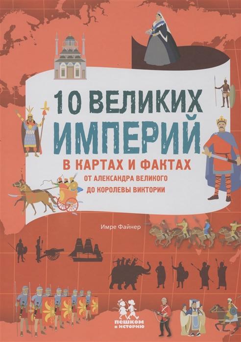 Купить 10 великих империй в картах и фактах От Александра Великого до Королевы Виктории, Пешком в историю, Общественные науки