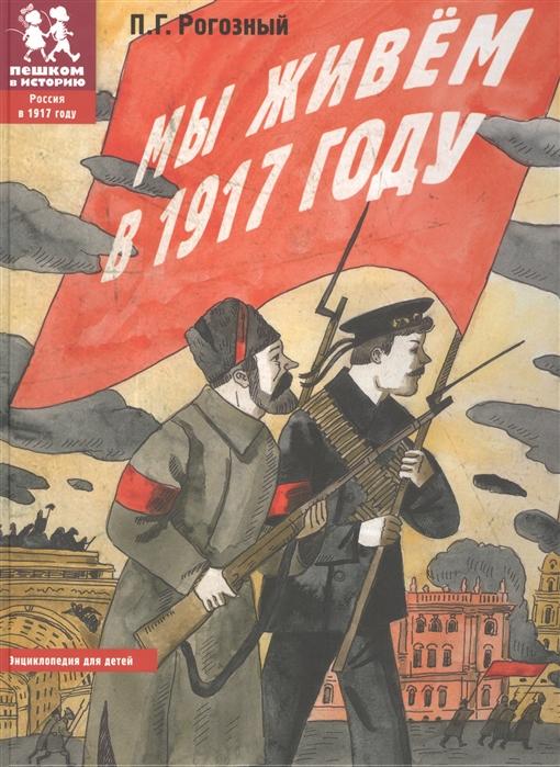 Рогозный П. Мы живем в 1917 году Энциклопедия для детей сонькин в мы живем в древнем риме энциклопедия для детей