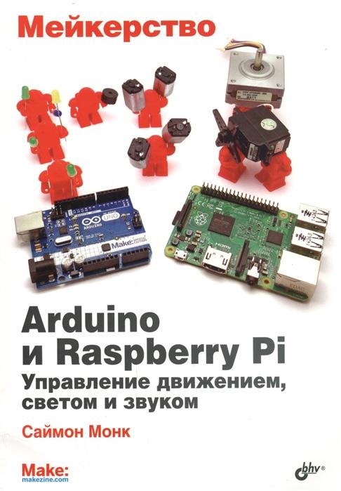 Монк С. Мейкерство Arduino и Raspberry Pi Управление движением светом и звуком arduino и raspberry pi в проектах internet of things