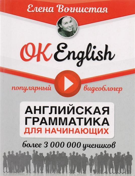 Вогнистая Е. OK English Английская грамматика для начинающих васильева е в english grammar 100 main rules английская грамматика 100 основных правил