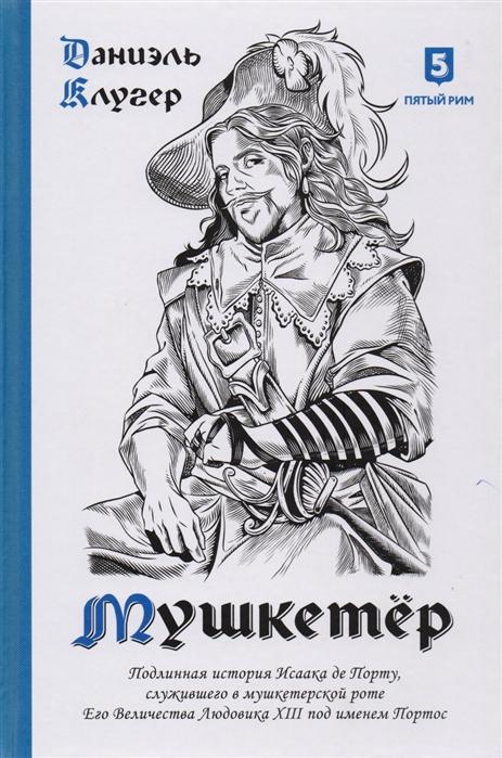 Клугер Д. Мушкетер Подлинная история Исаака де Порту служившего в мушкетерской роте Его Величества Людовика XIII под именем Портос
