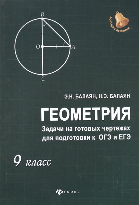 Балаян Э. Геометрия Задачи на готовых чертежах для подготовки к ОГЭ и ЕГЭ 9 класс балаян э геометрия задачи на готовых чертежах для подготовки к огэ и егэ 7 9 классы