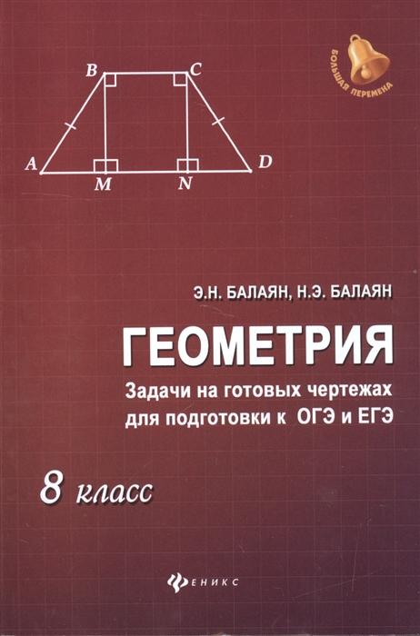 Балаян Э. Геометрия Задачи на готовых чертежах для подготовки к ОГЭ и ЕГЭ 8 класс балаян э геометрия задачи на готовых чертежах для подготовки к огэ и егэ 7 9 классы