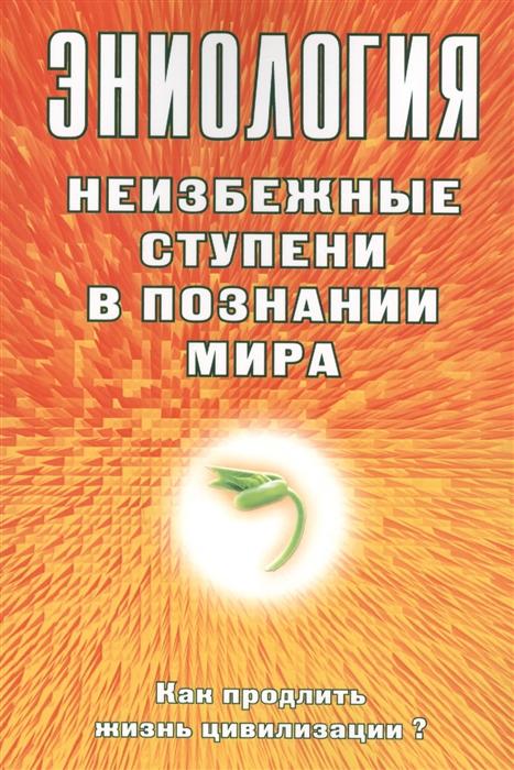 цена на Старинская Н. Эниология Неизбежные ступени в познании мира Как продлить жизнь цивилизации