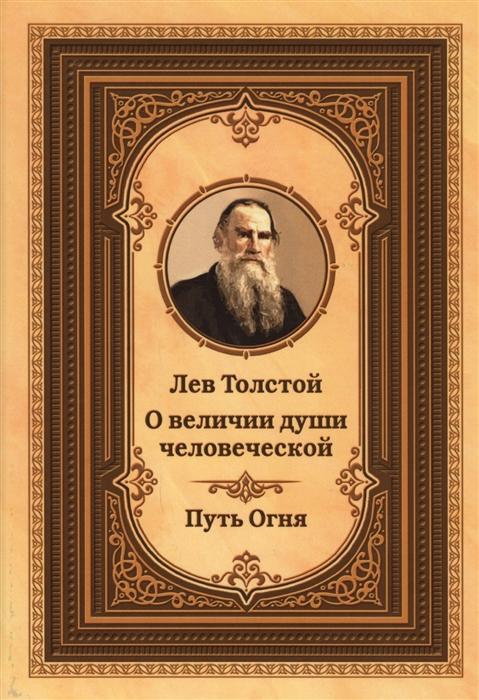 Толстой Л. Лев Толстой о величии души человеческой Путь огня лев толстой путь писателя