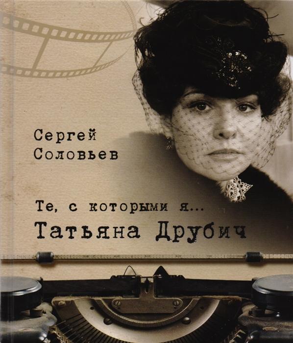 Соловьев С. Те с которыми я Татьяна Друбич книги белый город те с которыми я вячеслав тихонов