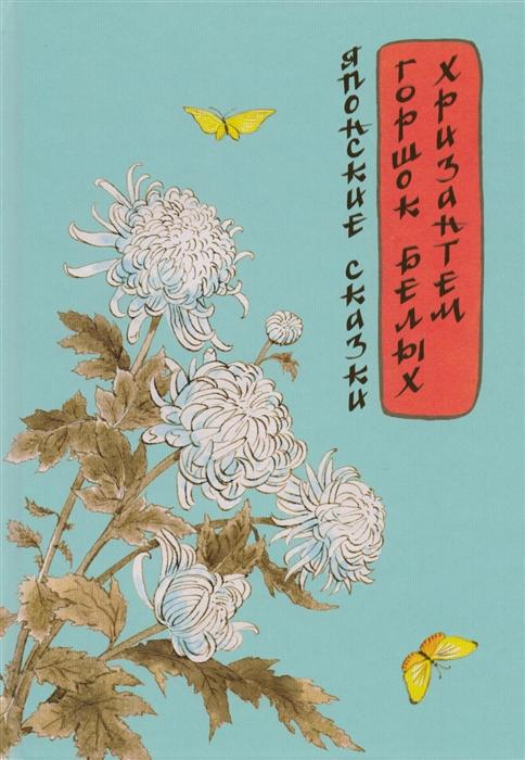 Карпова Е. (ред.) Горшок белых хризантем Японские сказки горшок белых хризантем японские сказки