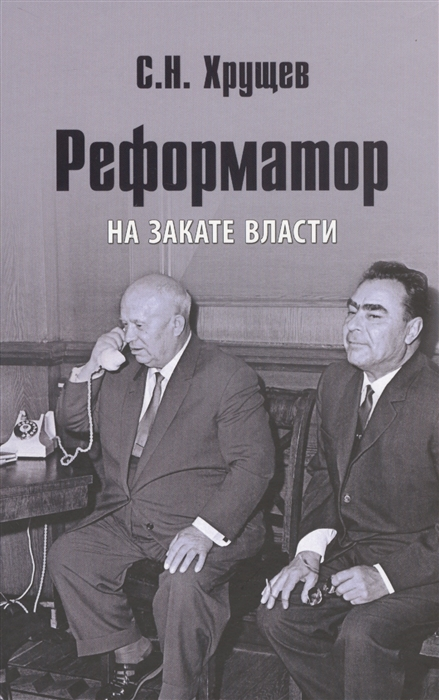 цена на Хрущев С. Реформатор На закате власти
