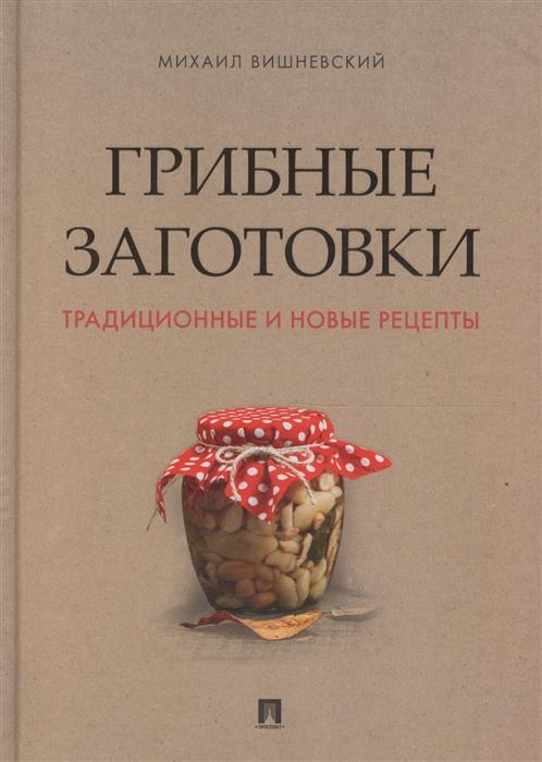 Грибные заготовки Традиционные и новые рецепты