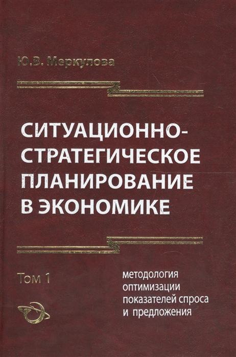 Ситуационно-стратегическое пранирование в экономике Том 1 Методология оптимизации показателей спроса и предложения