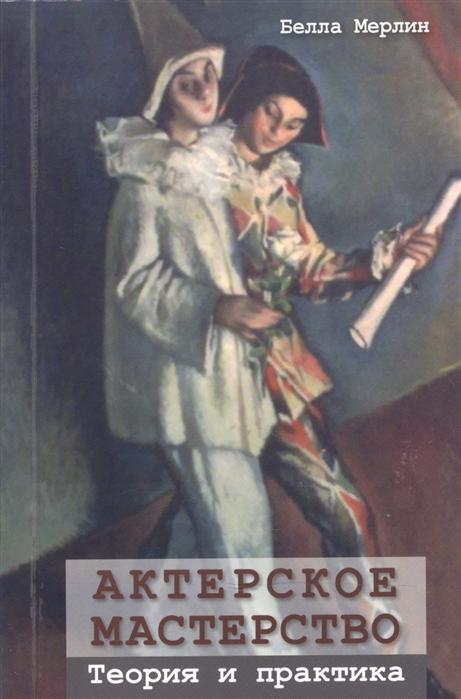 Мерлин Б. Актерское мастерство Теория и практика актерское мастерство теория и практика