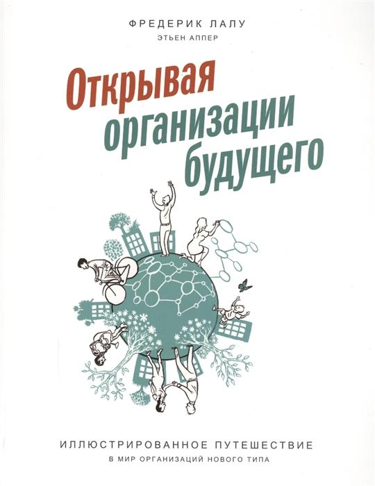 Лалу Ф., Аппер Э. Открывая организации будущего Иллюстрированное путешествие в мир организаций нового типа
