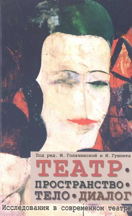 Голачинская М., Гушпит И. (ред.) Театр - пространство - тело - диалог Исследования в современном театре