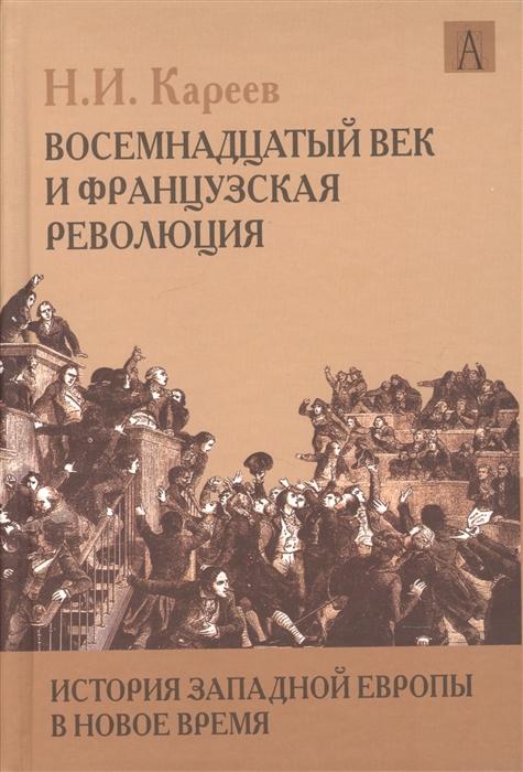 Кареев Н. История Западной Европы в Новое время Восемнадцатый век и Французская революция новое время xix век